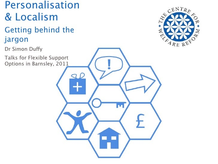 Personalisation& LocalismGetting behind thejargonDr Simon DuffyTalks for Flexible SupportOptions in Barnsley, 2011