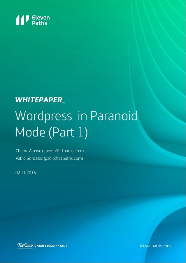 Wordpress in Paranoid Mode (Part 1) 02.11.2016 WHITEPAPEr_ elevenpaths.com Chema Alonso (chema@11paths.com) Pablo González...