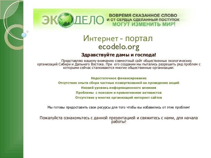 И нтернет  - портал   ecodelo.org Здравствуйте дамы и господа! Представляю вашему вниманию совместный сайт общественных эк...