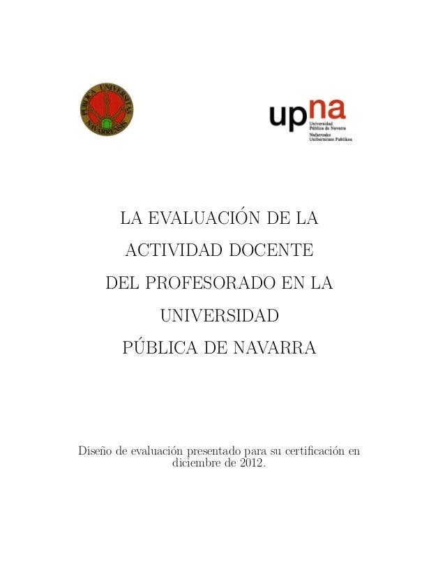 LA EVALUACI´ON DE LA ACTIVIDAD DOCENTE DEL PROFESORADO EN LA UNIVERSIDAD P´UBLICA DE NAVARRA Dise˜no de evaluaci´on presen...