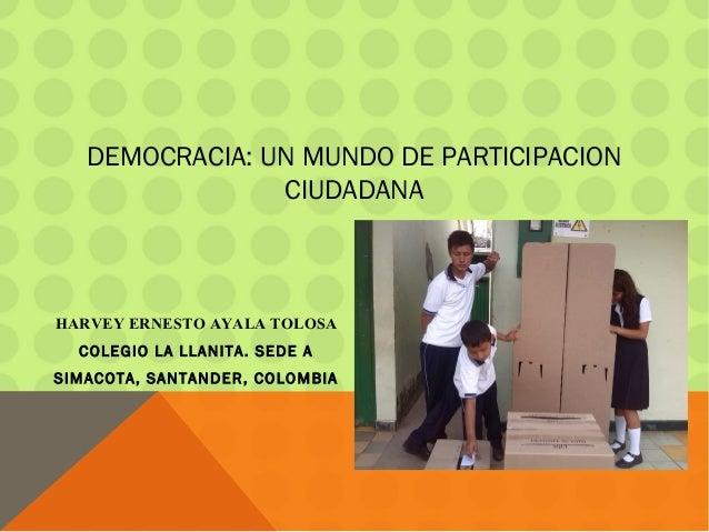 DEMOCRACIA: UN MUNDO DE PARTICIPACION CIUDADANA HARVEY ERNESTO AYALA TOLOSA COLEGIO LA LLANITA. SEDE A SIMACOTA, SANTANDER...