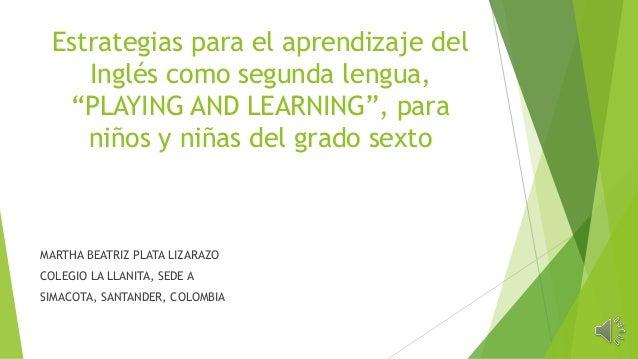 """Estrategias para el aprendizaje del Inglés como segunda lengua, """"PLAYING AND LEARNING"""", para niños y niñas del grado sexto..."""
