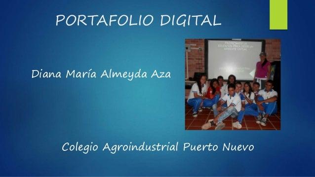 PORTAFOLIO DIGITAL Diana María Almeyda Aza Colegio Agroindustrial Puerto Nuevo