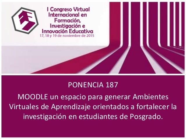 PONENCIA 187 MOODLE un espacio para generar Ambientes Virtuales de Aprendizaje orientados a fortalecer la investigación en...