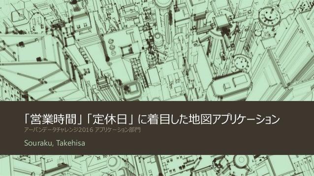 「営業時間」 「定休日」 に着目した地図アプリケーション アーバンデータチャレンジ2016 アプリケーション部門 Souraku, Takehisa