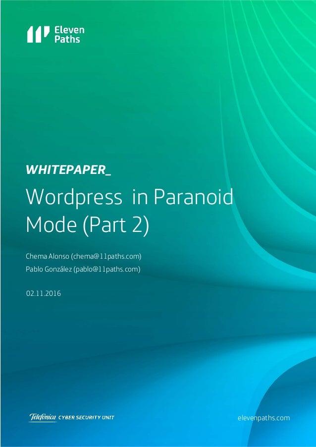 Wordpress in Paranoid Mode (Part 2) 02.11.2016 WHITEPAPEr_ elevenpaths.com Chema Alonso (chema@11paths.com) Pablo González...