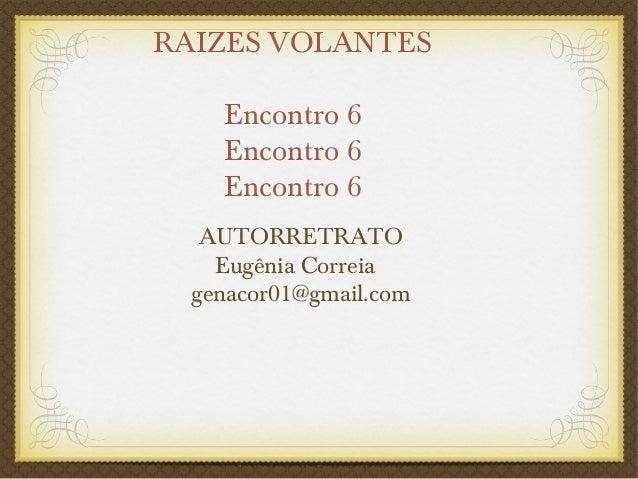 RAIZES VOLANTES Encontro 6 Encontro 6 Encontro 6 AUTORRETRATO Eugênia Correia genacor01@gmail.com aquarelas / poemas de Eu...