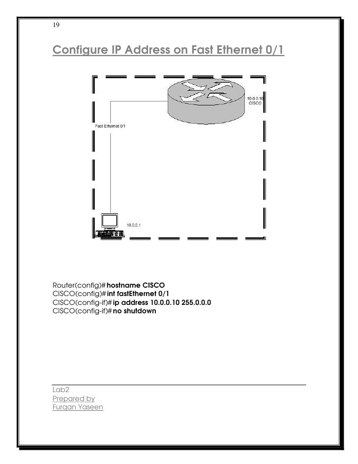19Configure IP Address on Fast Ethernet 0/1Router(config)# hostname CISCOCISCO(config)# int fastEthernet 0/1CISCO(config-i...