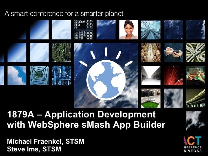 1879A – Application Development  with WebSphere sMash App Builder Michael Fraenkel, STSM Steve Ims, STSM