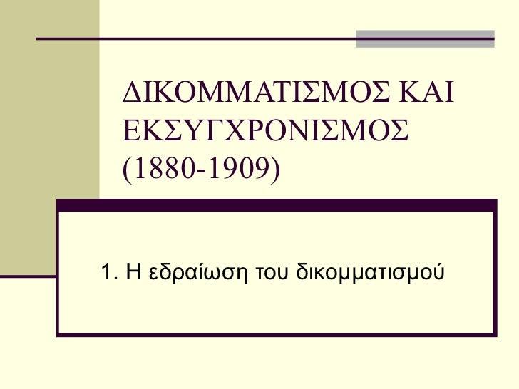 ΔΙΚΟΜΜΑΤΙΣΜΟΣ ΚΑΙ ΕΚΣΥΓΧΡΟΝΙΣΜΟΣ (1880-1909) 1. Η εδραίωση του δικομματισμού