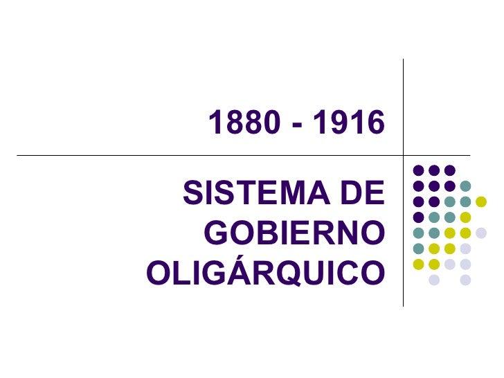 1880 - 1916 SISTEMA DE GOBIERNO OLIGÁRQUICO