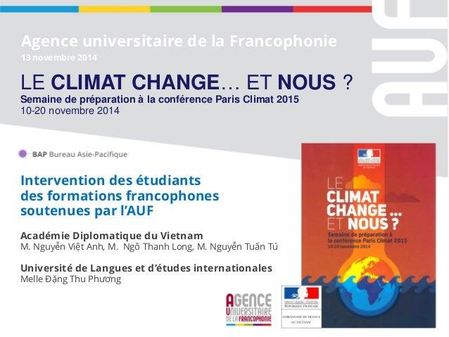 Agence universitaire de la Francophonie 13 novembre 2014 LE CLIMAT CHANGE… ET NOUS ? Semaine de préparation à la conférenc...