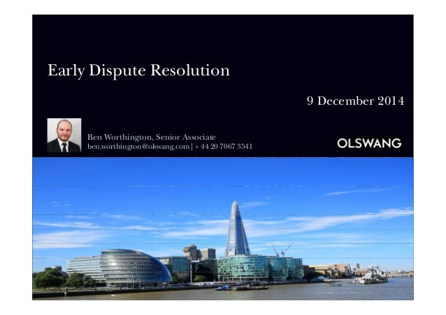 Early Dispute Resolution 9 December 2014 Ben Worthington, Senior Associate ben.worthington@olswang.com | + 44 20 7067 3541