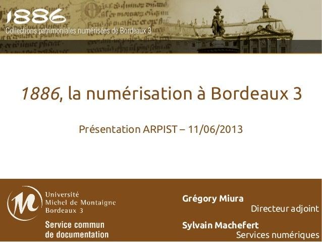 1886, la numérisation à Bordeaux 3Présentation ARPIST – 11/06/2013Grégory MiuraDirecteur adjointSylvain MachefertServices ...