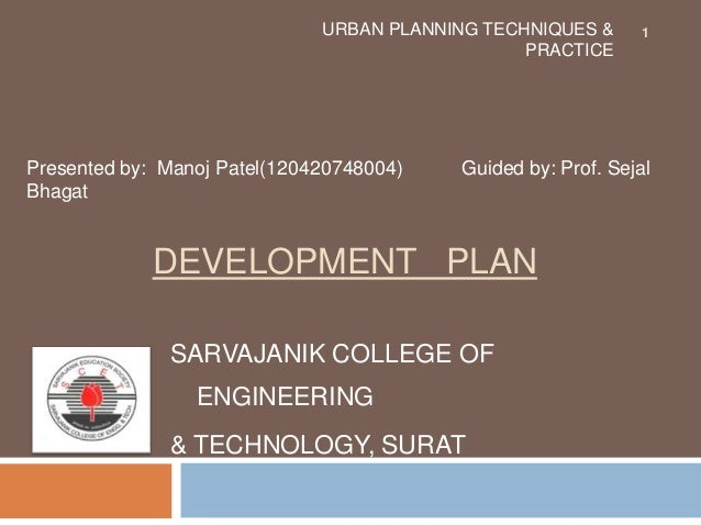 DEVELOPMENT PLAN SARVAJANIK COLLEGE OF ENGINEERING & TECHNOLOGY, SURAT URBAN PLANNING TECHNIQUES & PRACTICE Presented by: ...