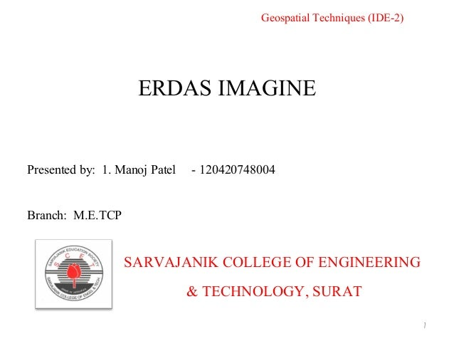 ERDAS IMAGINE SARVAJANIK COLLEGE OF ENGINEERING & TECHNOLOGY, SURAT Presented by: 1. Manoj Patel - 120420748004 Branch: M....