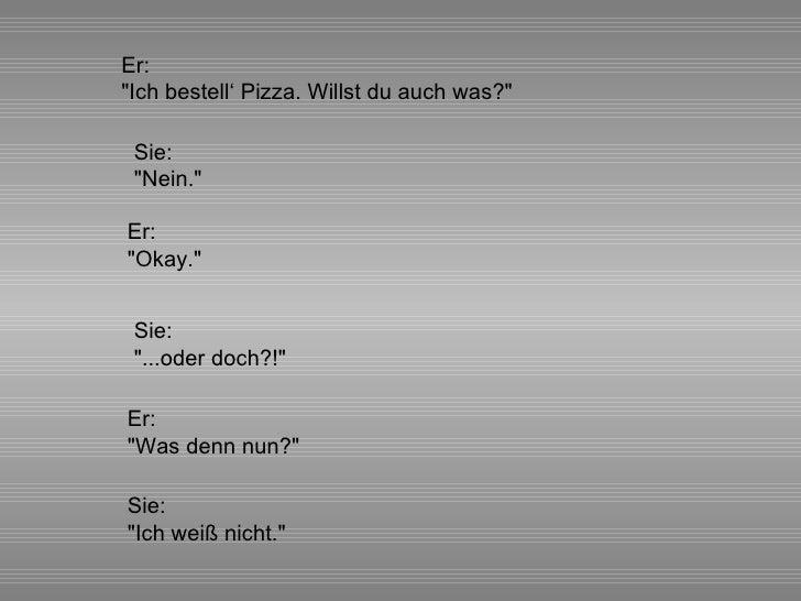 """Sie: """"Nein."""" Sie: """"...oder doch?!"""" Er: """"Ich bestell' Pizza. Willst du auch was?"""" Er: """"O..."""