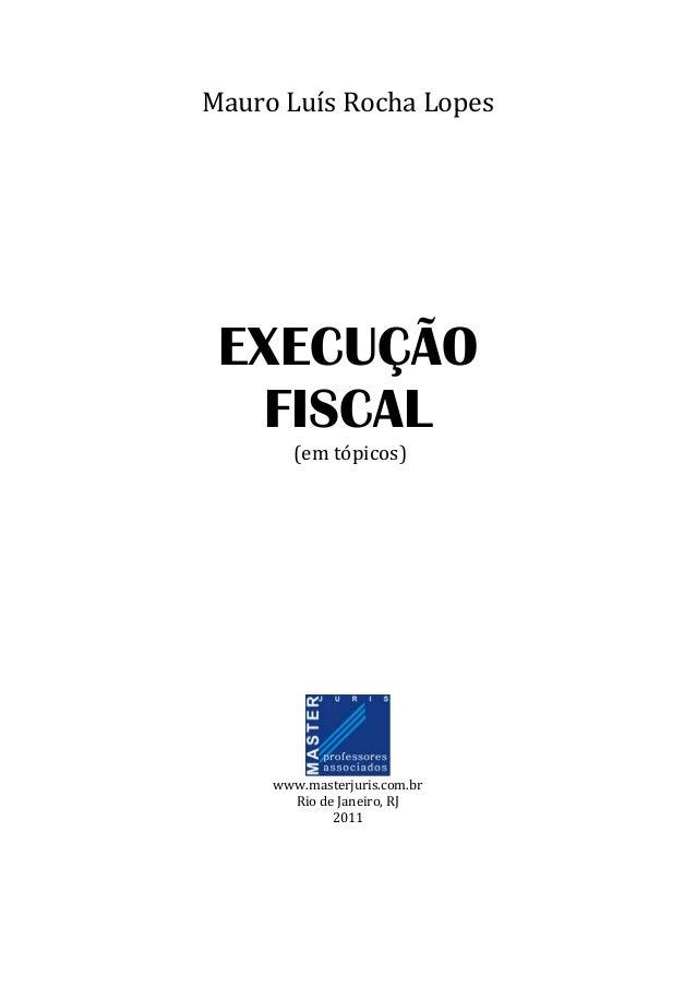 MauroLuísRochaLopes       EXECUÇÃO FISCAL (emtópicos)          www.masterjuris.com.br RiodeJ...