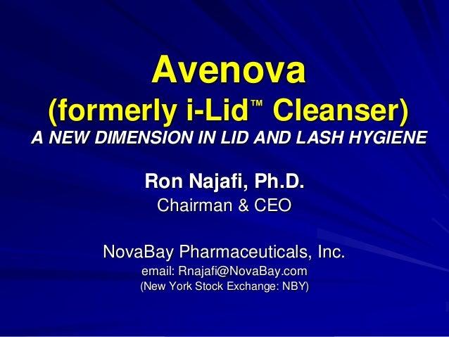 Avenova (formerly i-Lid™ Cleanser) A NEW DIMENSION IN LID AND LASH HYGIENE Ron Najafi, Ph.D. Chairman & CEO NovaBay Pharma...
