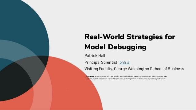 Real-World Strategies for Model Debugging Patrick Hall Principal Scientist, bnh.ai Visiting Faculty, George Washington Sch...