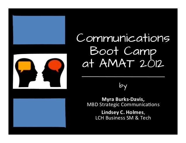 Communications Boot Camp at AMAT 2012 by  Myra Burks-‐Davis,  MBD Strategic Communica2ons Lindsey C. Holmes,  LCH...