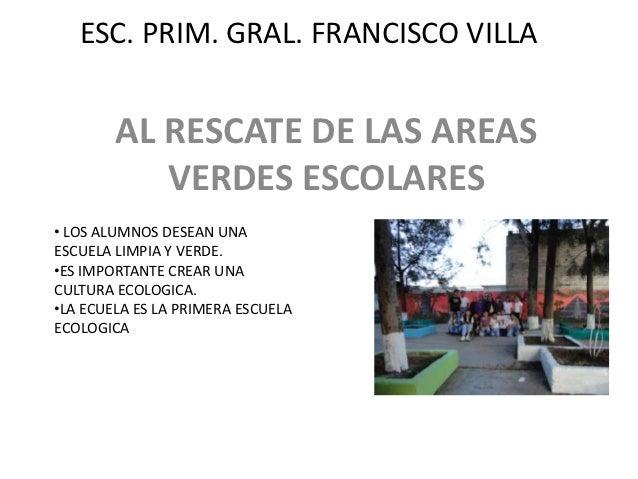 ESC. PRIM. GRAL. FRANCISCO VILLA        AL RESCATE DE LAS AREAS           VERDES ESCOLARES• LOS ALUMNOS DESEAN UNAESCUELA ...