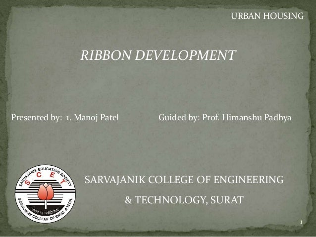 RIBBON DEVELOPMENT SARVAJANIK COLLEGE OF ENGINEERING & TECHNOLOGY, SURAT URBAN HOUSING Presented by: 1. Manoj Patel Guided...