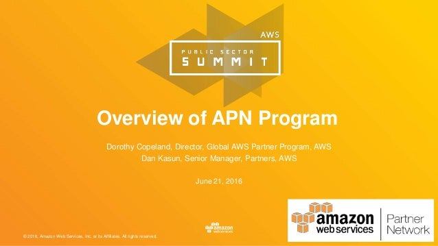 © 2016, Amazon Web Services, Inc. or its Affiliates. All rights reserved. June 21, 2016 Overview of APN Program Dorothy Co...
