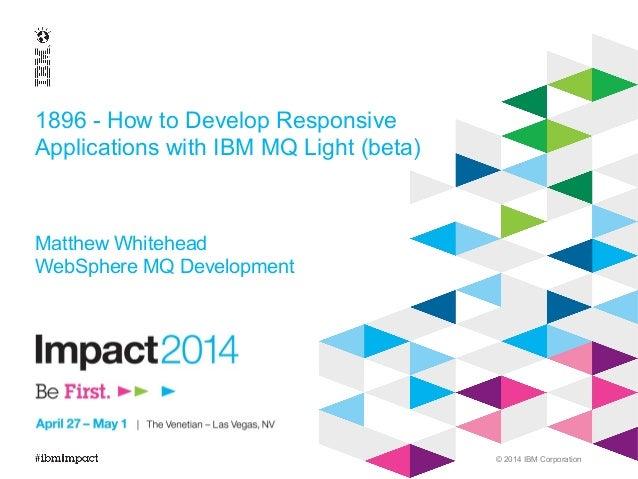 © 2014 IBM Corporation 1896 - How to Develop Responsive Applications with IBM MQ Light (beta) Matthew Whitehead WebSphere ...