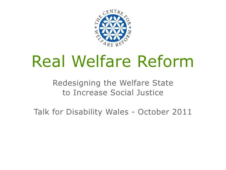 Real Welfare Reform    Redesigning the Welfare State      to Increase Social JusticeTalk for Disability Wales - October 2011