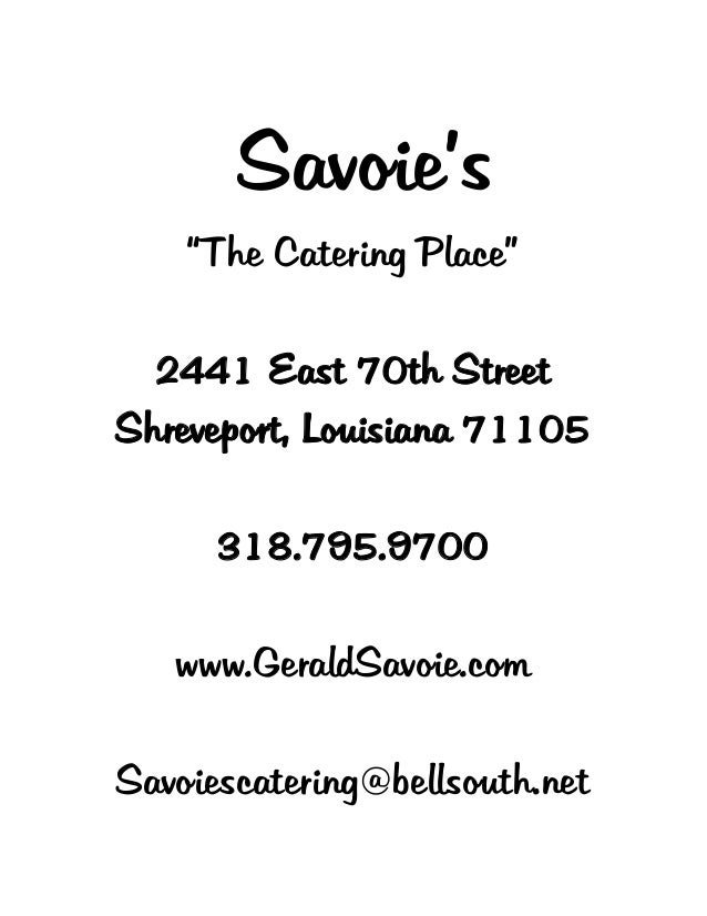 "Savoie's ""The Catering Place"" 2441 East 70th Street Shreveport, Louisiana 71105 318.795.9700 www.GeraldSavoie.com Savoiesc..."