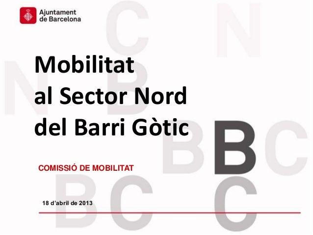 Mobilitat del Sector Nord del Barri GòticMobilitatal Sector Norddel Barri GòticCOMISSIÓ DE MOBILITAT18 d'abril de 2013