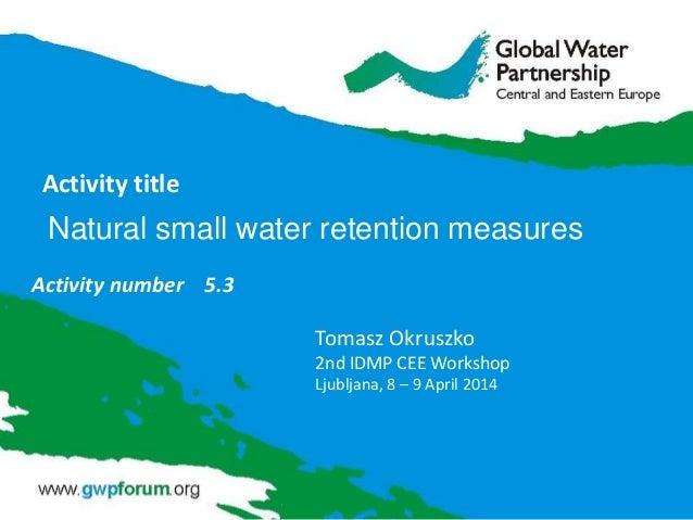 Activity title Activity number 5.3 Tomasz Okruszko 2nd IDMP CEE Workshop Ljubljana, 8 – 9 April 2014 Natural small water r...