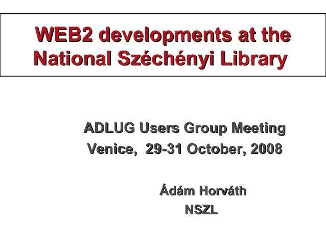 WEB2 developments at theWEB2 developments at the National Széchényi LibraryNational Széchényi Library ADLUG Users Group Me...