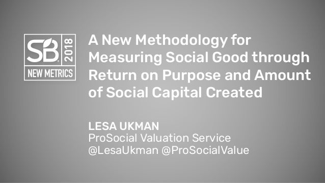 A New Methodology for Measuring Social Good through Return on Purpose and Amount of Social Capital Created LESA UKMAN ProS...