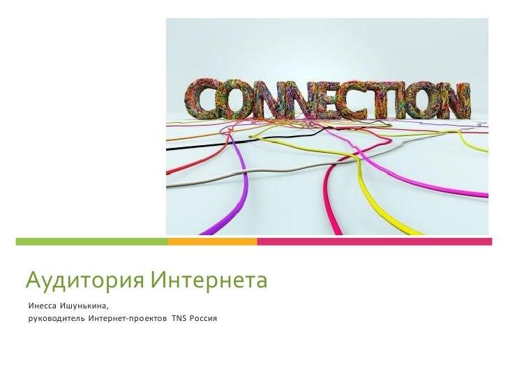 Аудитория ИнтернетаИнесса Ишунькина,руководитель Интернет-проектов TNS Россия