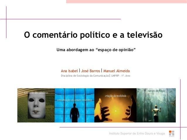 """O comentário político e a televisão Ana Isabel José Barros Manuel Almeida Uma abordagem ao """"espaço de opinião"""" Disciplina ..."""