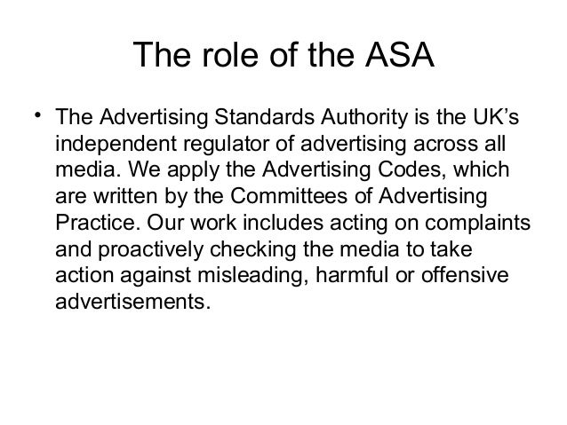 The role of the ASA • The Advertising Standards Authority is the UK's independent regulator of advertising across all medi...