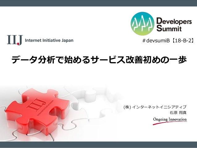 (株) インターネットイニシアティブ 石原 翔真 データ分析で始めるサービス改善初めの一歩 #devsumiB【18-B-2】