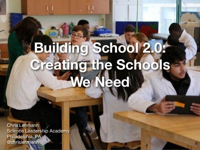 Building School 2.0: Creating the Schools We Need Chris Lehmann  Science Leadership Academy  Philadelphia, PA  @chrislehma...