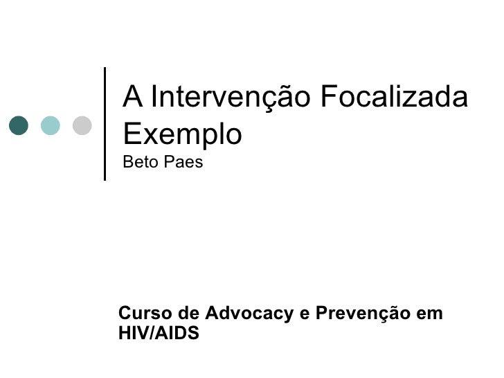 A Intervenção Focalizada Exemplo Beto Paes Curso de  Advocacy e Prevenção em HIV/AIDS
