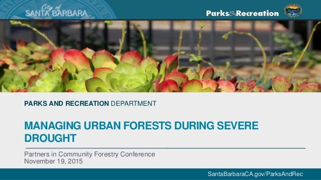 SantaBarbaraCA.gov/ParksAndRec PARKS AND RECREATION DEPARTMENT MANAGING URBAN FORESTS DURING SEVERE DROUGHT Partners in Co...