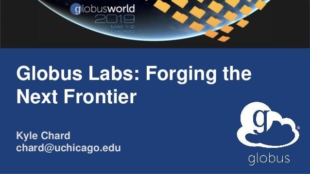 Globus Labs: Forging the Next Frontier Kyle Chard chard@uchicago.edu