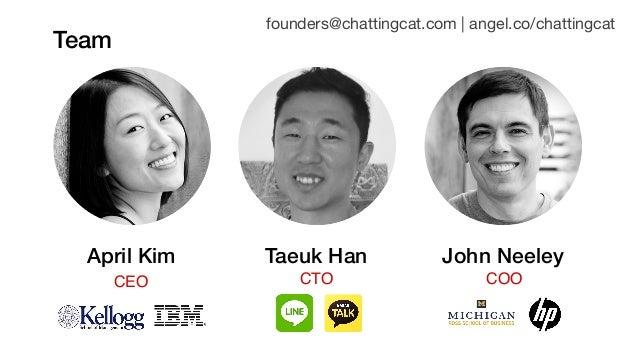 Team founders@chattingcat.com | angel.co/chattingcat April Kim CEO John NeeleyTaeuk Han CTO COO