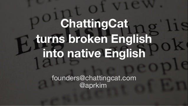 ChattingCat turns broken English into native English @aprkim founders@chattingcat.com