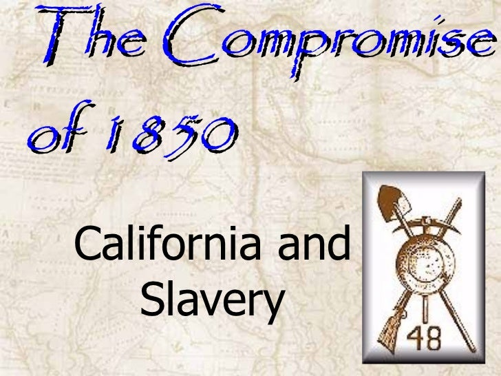 The Compromise of 1850 California and Slavery