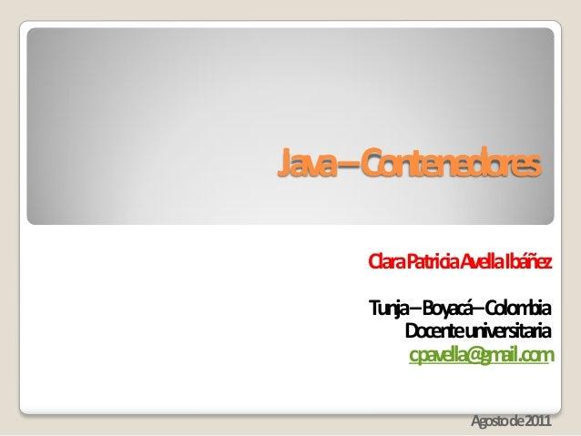 Java–Contenedores ClaraPatriciaAvellaIbáñez Tunja–Boyacá–Colombia Docenteuniversitaria cpavella@gmail.com Agostode2011