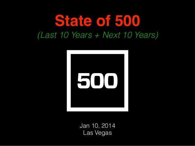 State of 500 ! (Last 10 Years + Next 10 Years) Jan 10, 2014 Las Vegas