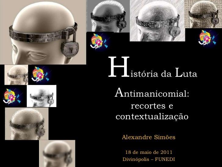 História da Luta Antimanicomial: recortes e contextualização <br />Alexandre Simões<br />18 de maio de 2011<br />Divinópol...