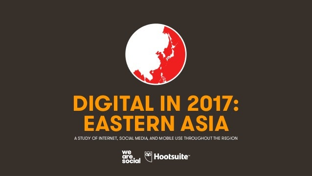 1 DIGITAL IN 2017: A STUDY OF INTERNET, SOCIAL MEDIA, AND MOBILE USE THROUGHOUT THE REGION EASTERN ASIA
